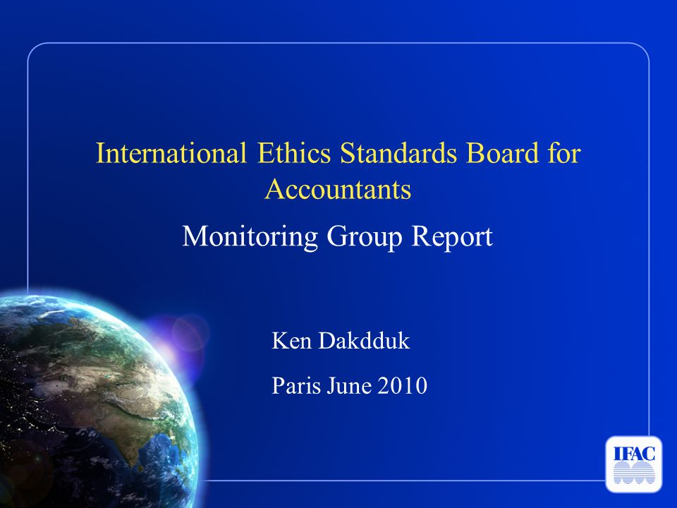 International Ethics Standards Board for Accountants Monitoring Group Report Ken Dakdduk Paris June 2010