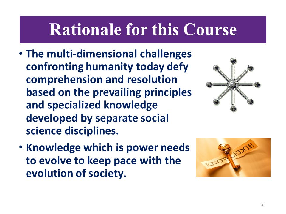 The multi-dimensional challenges confronting humanity today defy comprehension and resolution based on the prevailing principles and specialized knowledge developed by separate social science disciplines.