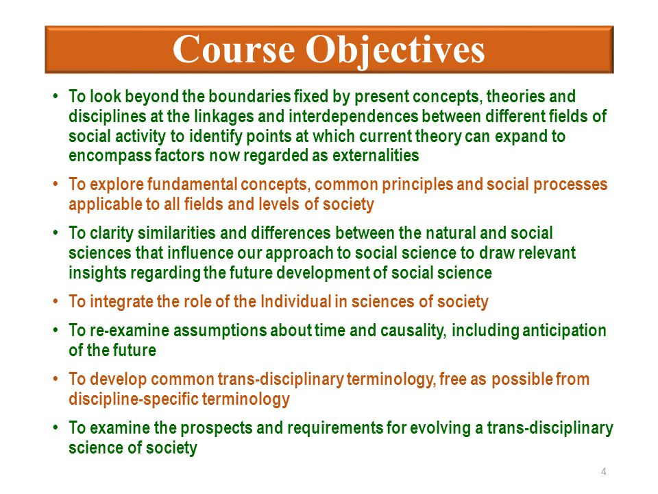 Course Objectives To look beyond the boundaries fixed by present concepts, theories and disciplines at the linkages and interdependences between different fields of social activity to identify points at which current theory can expand to encompass factors now regarded as externalities To explore fundamental concepts, common principles and social processes applicable to all fields and levels of society To clarity similarities and differences between the natural and social sciences that influence our approach to social science to draw relevant insights regarding the future development of social science To integrate the role of the Individual in sciences of society To re-examine assumptions about time and causality, including anticipation of the future To develop common trans-disciplinary terminology, free as possible from discipline-specific terminology To examine the prospects and requirements for evolving a trans-disciplinary science of society 4