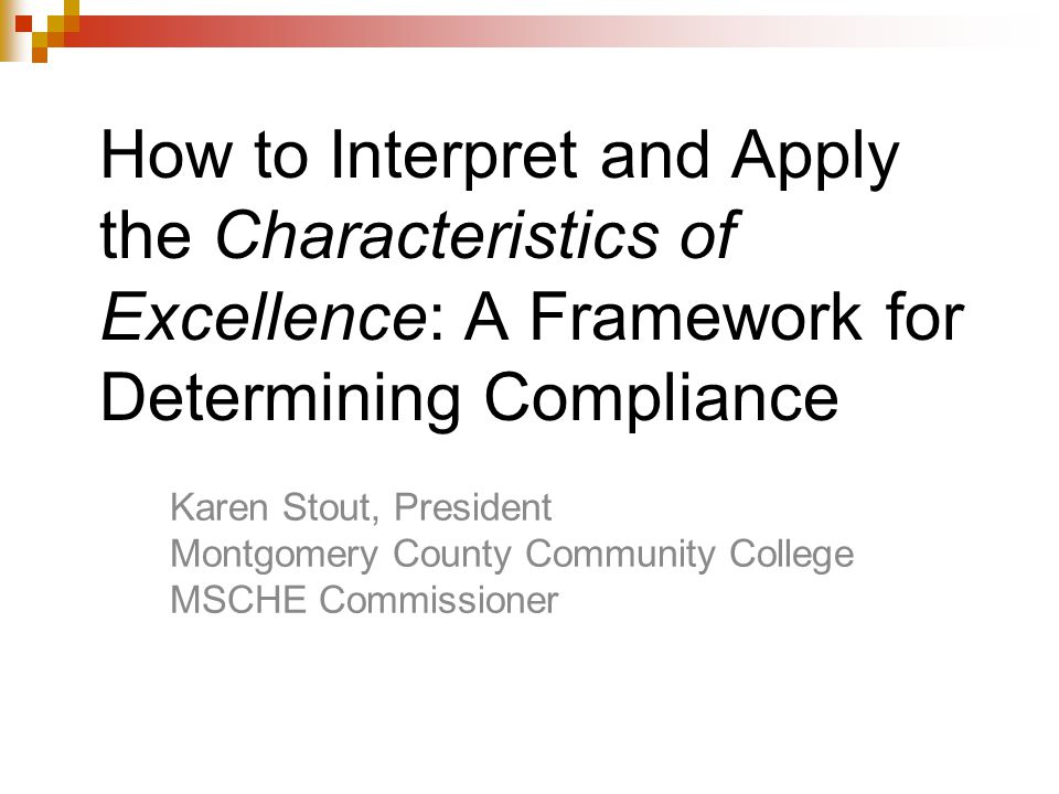 How to Interpret and Apply the Characteristics of Excellence: A Framework for Determining Compliance Karen Stout, President Montgomery County Community College MSCHE Commissioner