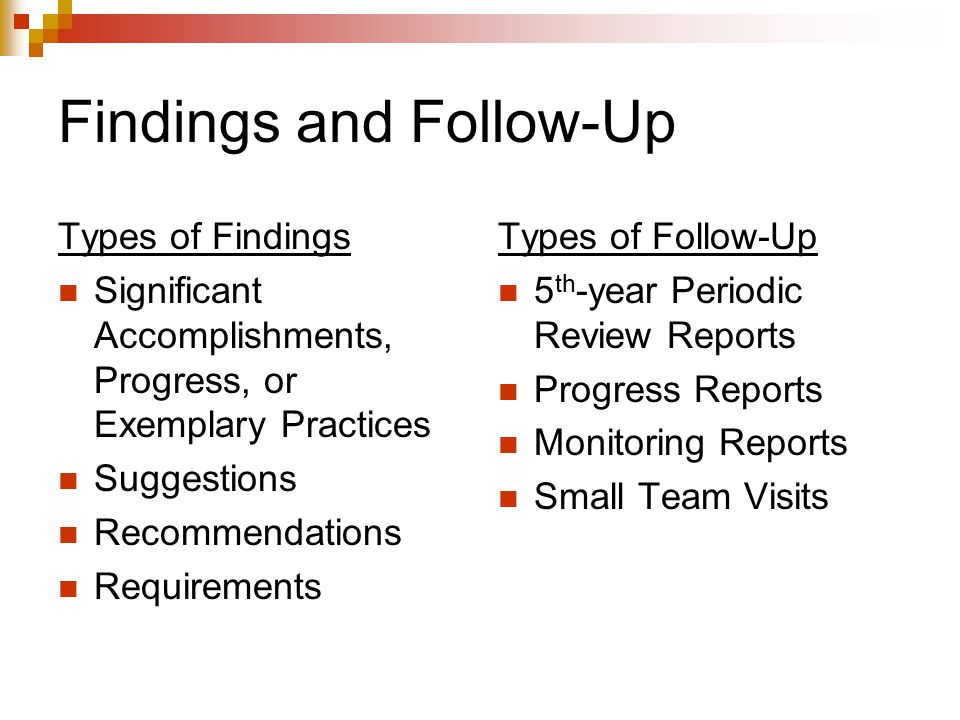 Findings and Follow-Up Types of Findings Significant Accomplishments, Progress, or Exemplary Practices Suggestions Recommendations Requirements Types of Follow-Up 5 th -year Periodic Review Reports Progress Reports Monitoring Reports Small Team Visits
