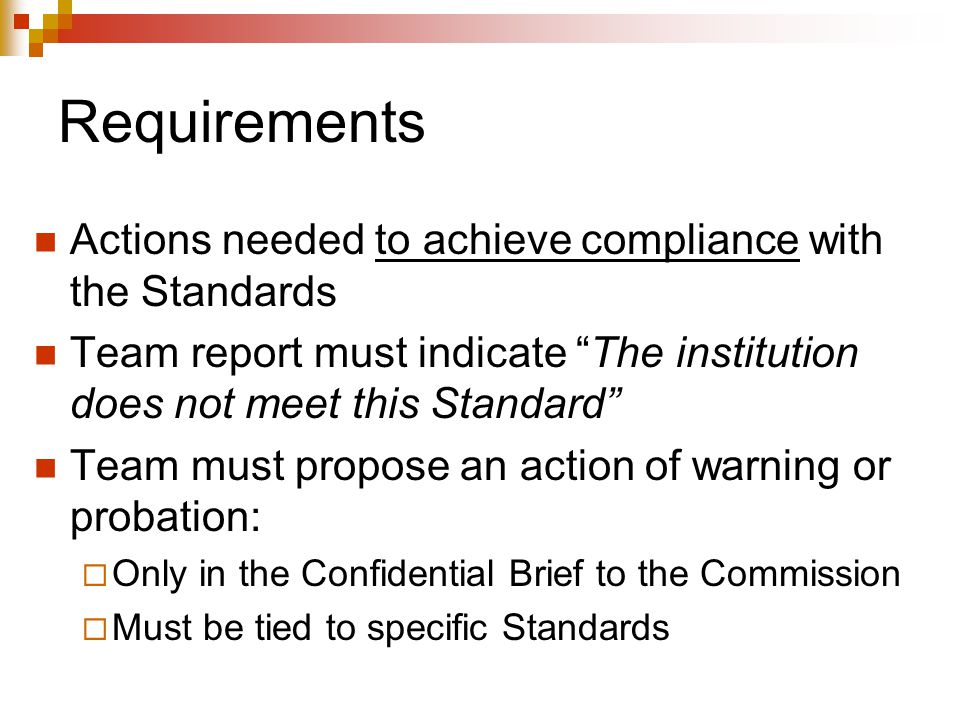 Requirements Actions needed to achieve compliance with the Standards Team report must indicate The institution does not meet this Standard Team must propose an action of warning or probation:  Only in the Confidential Brief to the Commission  Must be tied to specific Standards