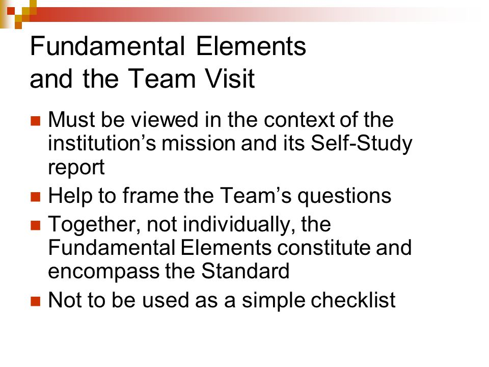 Fundamental Elements and the Team Visit Must be viewed in the context of the institution's mission and its Self-Study report Help to frame the Team's