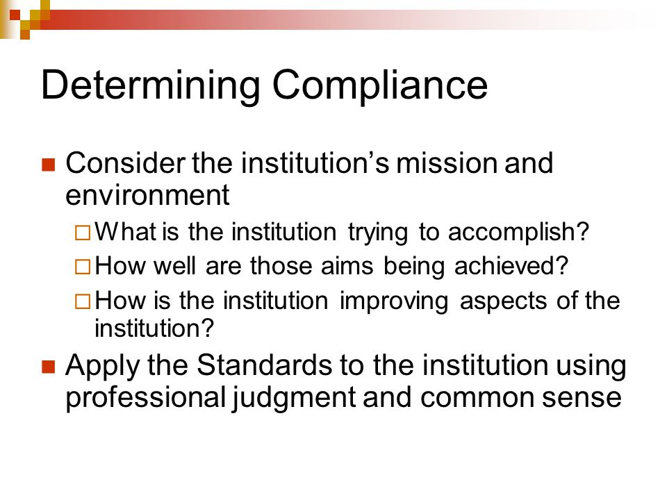 Determining Compliance Consider the institution's mission and environment  What is the institution trying to accomplish.