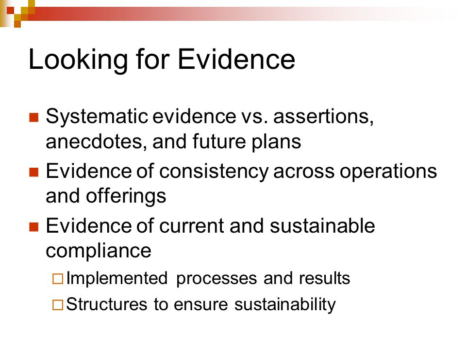Looking for Evidence Systematic evidence vs. assertions, anecdotes, and future plans Evidence of consistency across operations and offerings Evidence