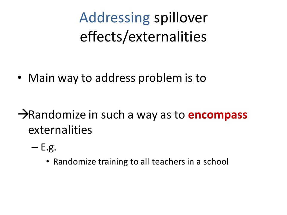Addressing spillover effects/externalities Main way to address problem is to  Randomize in such a way as to encompass externalities – E.g.