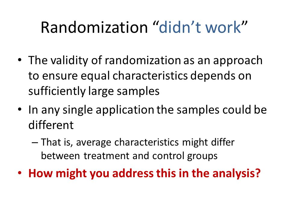 Randomization didn't work The validity of randomization as an approach to ensure equal characteristics depends on sufficiently large samples In any single application the samples could be different – That is, average characteristics might differ between treatment and control groups How might you address this in the analysis