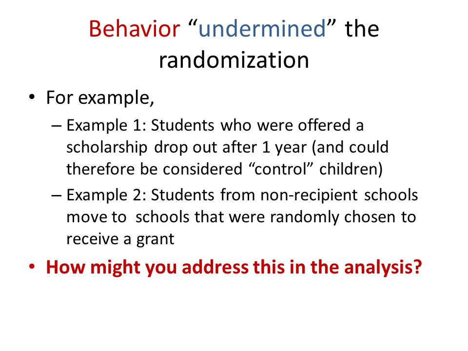 Behavior undermined the randomization For example, – Example 1: Students who were offered a scholarship drop out after 1 year (and could therefore be considered control children) – Example 2: Students from non-recipient schools move to schools that were randomly chosen to receive a grant How might you address this in the analysis