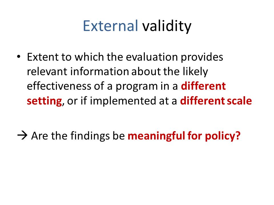 External validity Extent to which the evaluation provides relevant information about the likely effectiveness of a program in a different setting, or if implemented at a different scale  Are the findings be meaningful for policy
