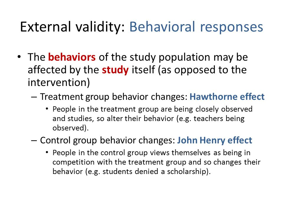External validity: Behavioral responses The behaviors of the study population may be affected by the study itself (as opposed to the intervention) – Treatment group behavior changes: Hawthorne effect People in the treatment group are being closely observed and studies, so alter their behavior (e.g.