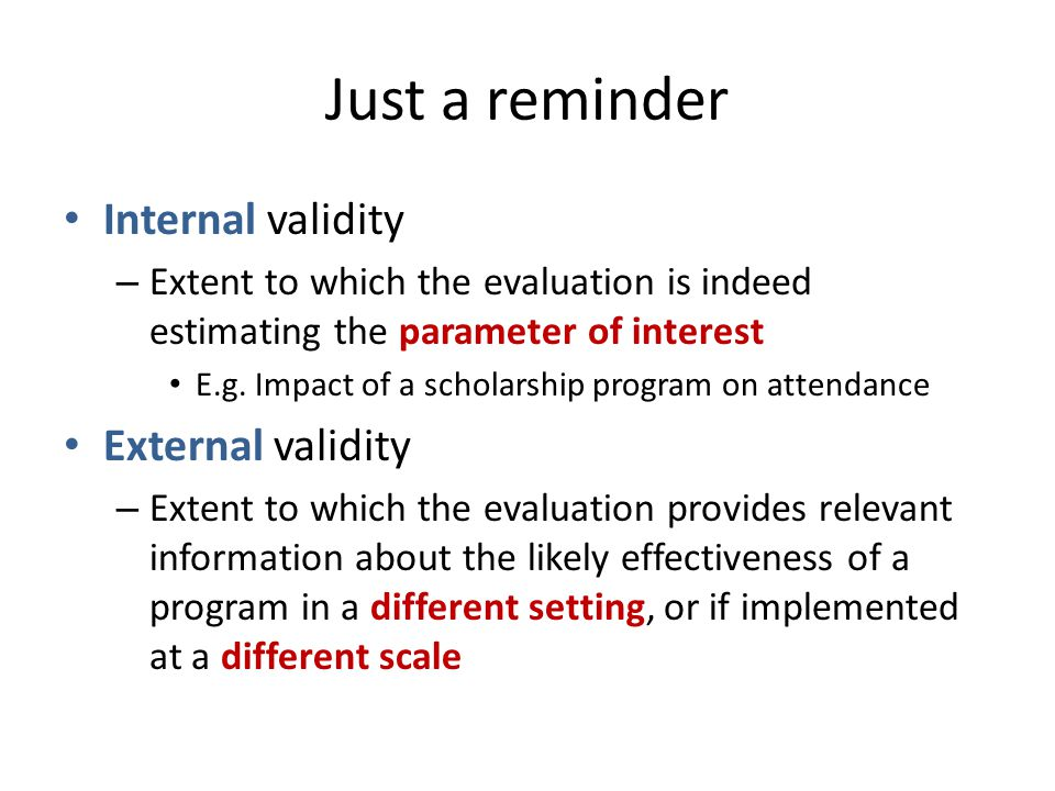 Just a reminder Internal validity – Extent to which the evaluation is indeed estimating the parameter of interest E.g.