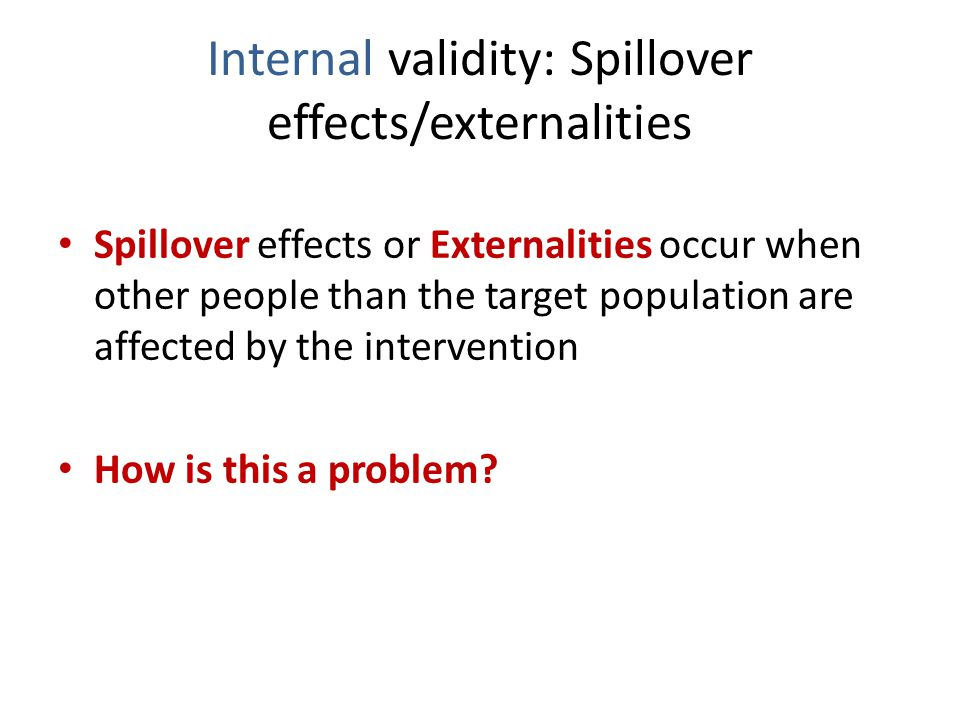 Internal validity: Spillover effects/externalities Spillover effects or Externalities occur when other people than the target population are affected by the intervention How is this a problem