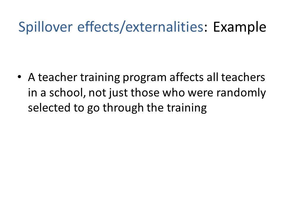 Spillover effects/externalities: Example A teacher training program affects all teachers in a school, not just those who were randomly selected to go through the training