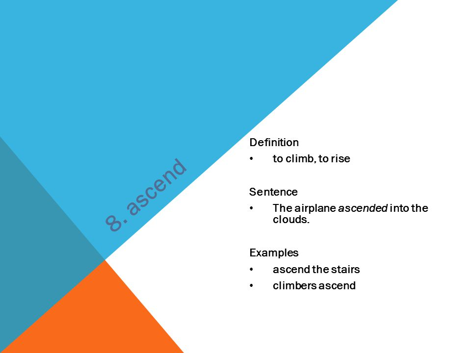 Definition to climb, to rise Sentence The airplane ascended into the clouds. Examples ascend the stairs climbers ascend 8. ascend