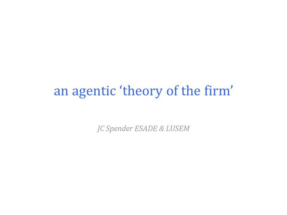 an agentic 'theory of the firm' JC Spender ESADE & LUSEM