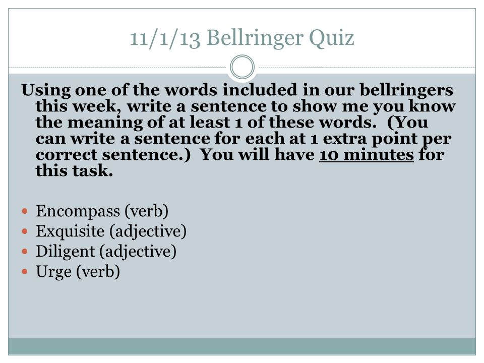 11/1/13 Bellringer Quiz Using one of the words included in our bellringers this week, write a sentence to show me you know the meaning of at least 1 of these words.