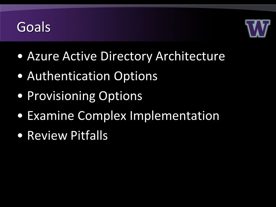 Goals Azure Active Directory Architecture Authentication Options Provisioning Options Examine Complex Implementation Review Pitfalls