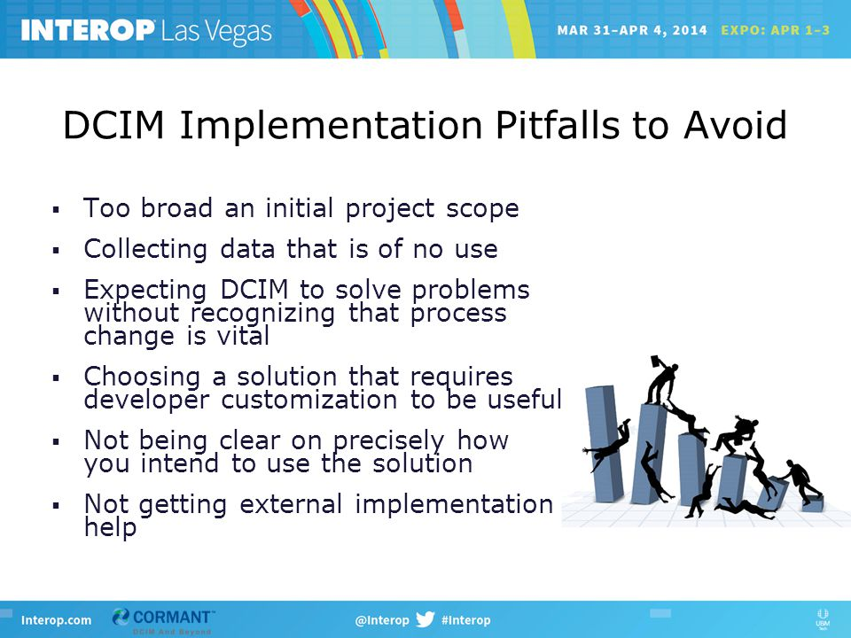 DCIM Implementation Pitfalls to Avoid  Too broad an initial project scope  Collecting data that is of no use  Expecting DCIM to solve problems without recognizing that process change is vital  Choosing a solution that requires developer customization to be useful  Not being clear on precisely how you intend to use the solution  Not getting external implementation help