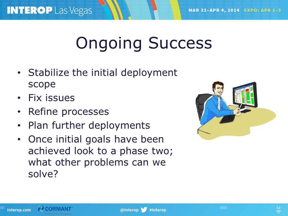 Ongoing Success Stabilize the initial deployment scope Fix issues Refine processes Plan further deployments Once initial goals have been achieved look to a phase two; what other problems can we solve