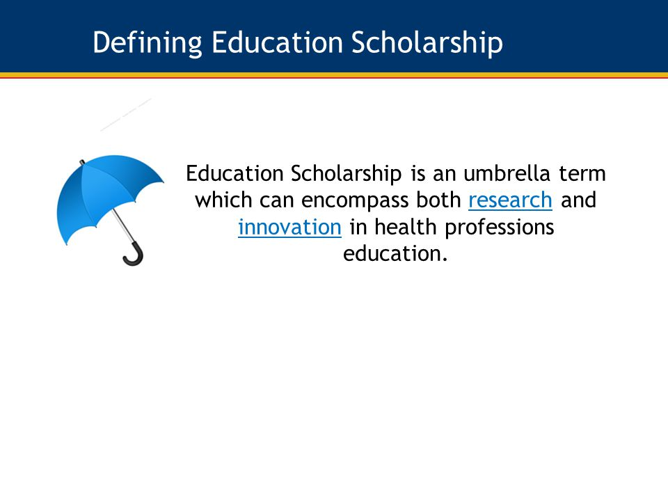Defining Education Scholarship Education Scholarship is an umbrella term which can encompass both research and innovation in health professions education.