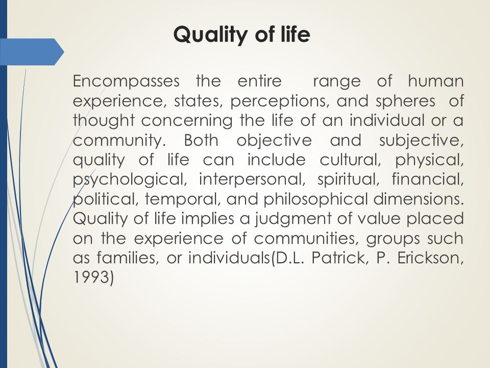 Quality of life Encompasses the entire range of human experience, states, perceptions, and spheres of thought concerning the life of an individual or a community.