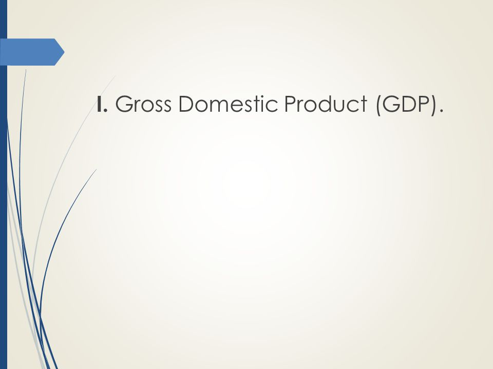 I. Gross Domestic Product (GDP).