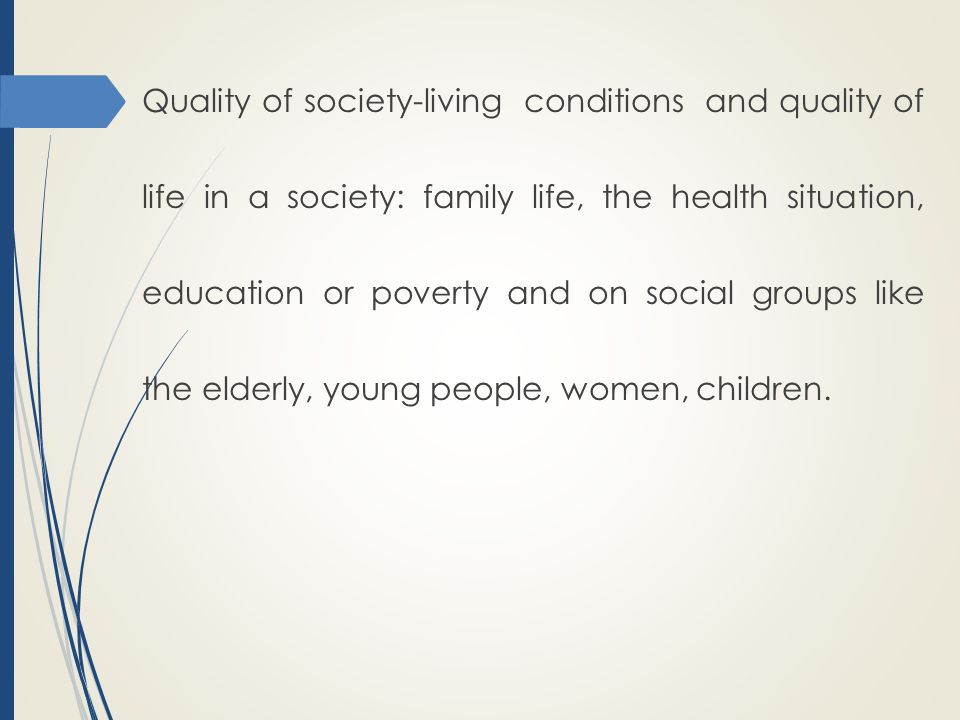 Quality of society-living conditions and quality of life in a society: family life, the health situation, education or poverty and on social groups like the elderly, young people, women, children.