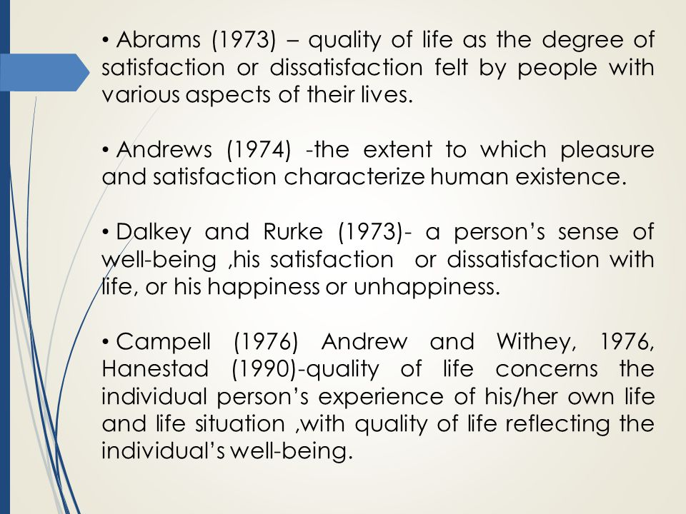 Abrams (1973) – quality of life as the degree of satisfaction or dissatisfaction felt by people with various aspects of their lives.