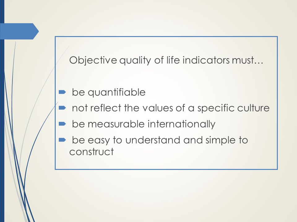 Objective quality of life indicators must…  be quantifiable  not reflect the values of a specific culture  be measurable internationally  be easy to understand and simple to construct