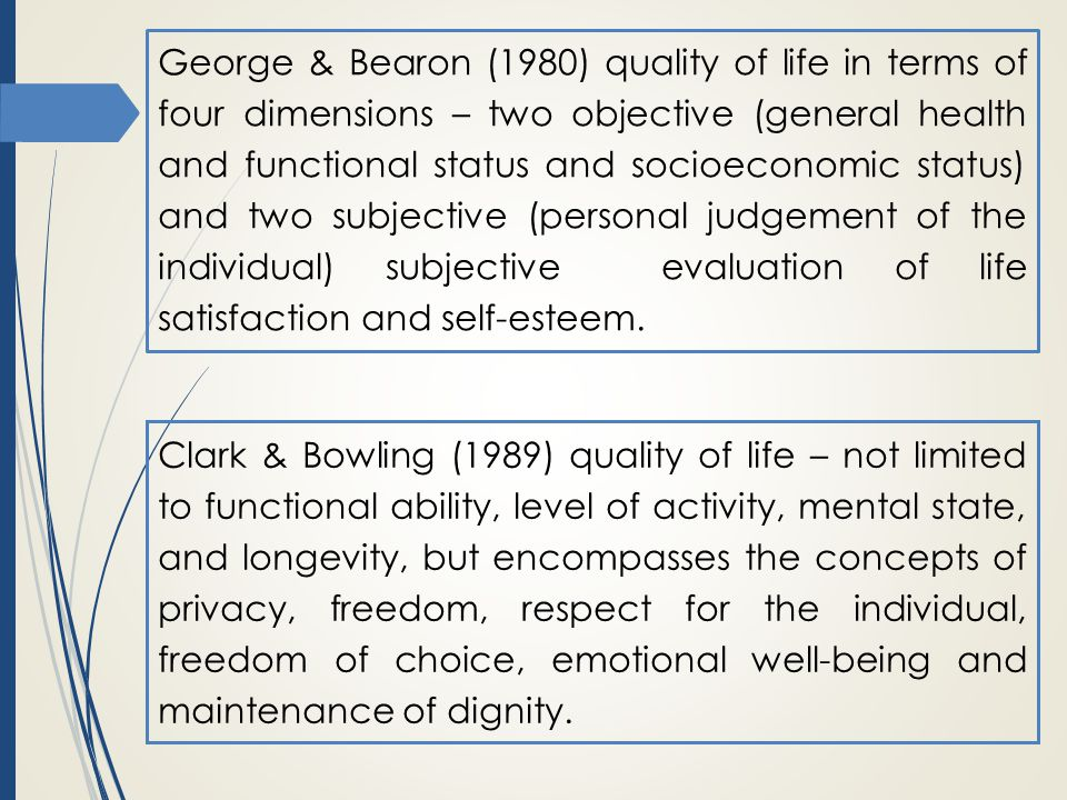 Clark & Bowling (1989) quality of life – not limited to functional ability, level of activity, mental state, and longevity, but encompasses the concepts of privacy, freedom, respect for the individual, freedom of choice, emotional well-being and maintenance of dignity.