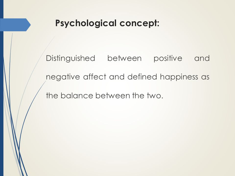 Psychological concept: Distinguished between positive and negative affect and defined happiness as the balance between the two.