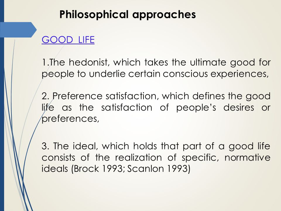 Philosophical approaches GOOD LIFE 1.The hedonist, which takes the ultimate good for people to underlie certain conscious experiences, 2.