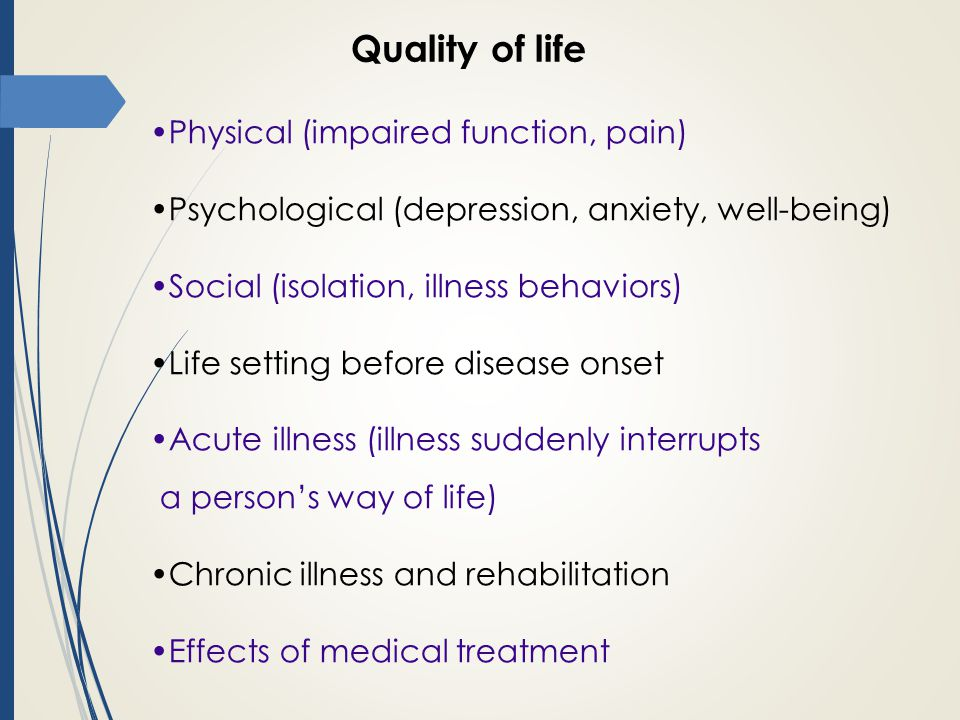 Quality of life Physical (impaired function, pain) Psychological (depression, anxiety, well-being) Social (isolation, illness behaviors) Life setting before disease onset Acute illness (illness suddenly interrupts a person's way of life) Chronic illness and rehabilitation Effects of medical treatment