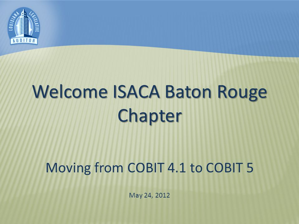 Welcome ISACA Baton Rouge Chapter Moving from COBIT 4.1 to COBIT 5 May 24, 2012