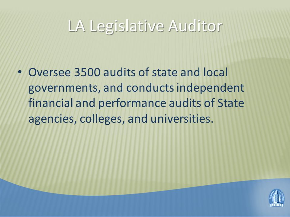 LA Legislative Auditor Oversee 3500 audits of state and local governments, and conducts independent financial and performance audits of State agencies, colleges, and universities.