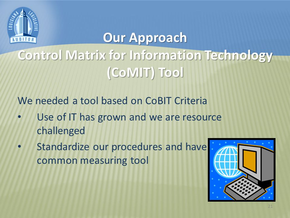 21 Our Approach Control Matrix for Information Technology (CoMIT) Tool We needed a tool based on CoBIT Criteria Use of IT has grown and we are resource challenged Standardize our procedures and have a common measuring tool