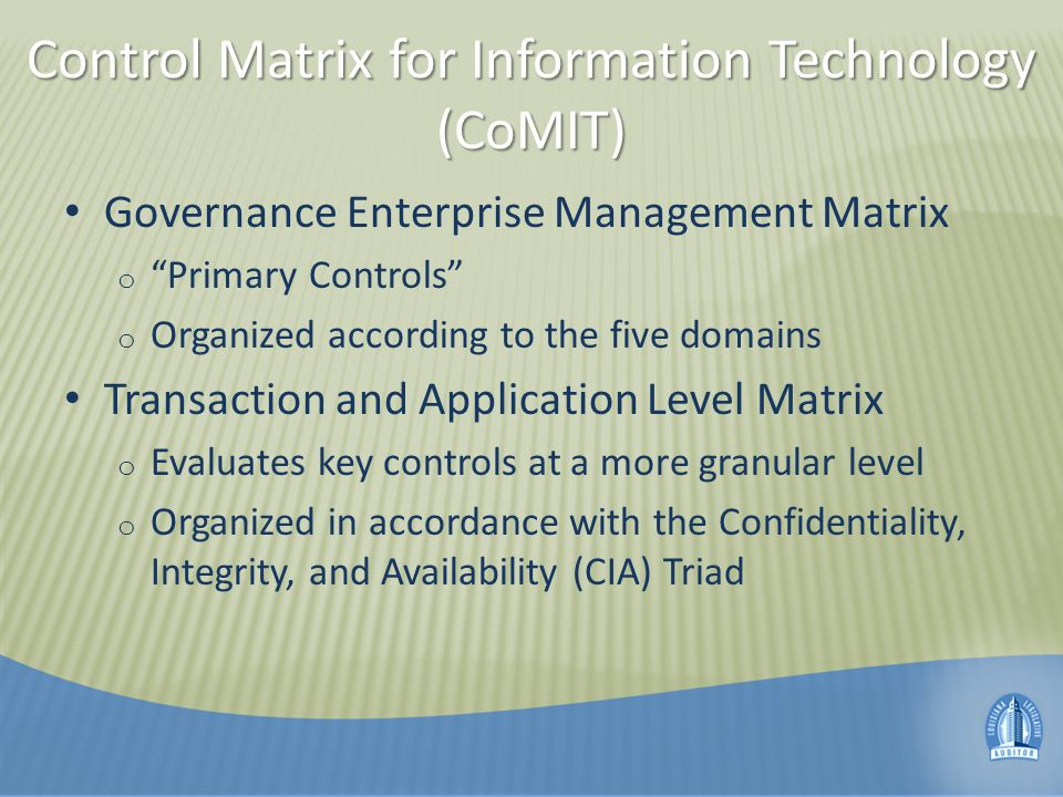 Control Matrix for Information Technology (CoMIT) Governance Enterprise Management Matrix o Primary Controls o Organized according to the five domains Transaction and Application Level Matrix o Evaluates key controls at a more granular level o Organized in accordance with the Confidentiality, Integrity, and Availability (CIA) Triad