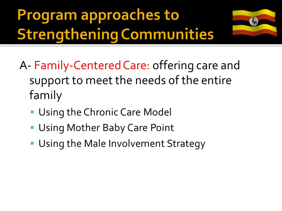A- Family-Centered Care: offering care and support to meet the needs of the entire family  Using the Chronic Care Model  Using Mother Baby Care Point  Using the Male Involvement Strategy