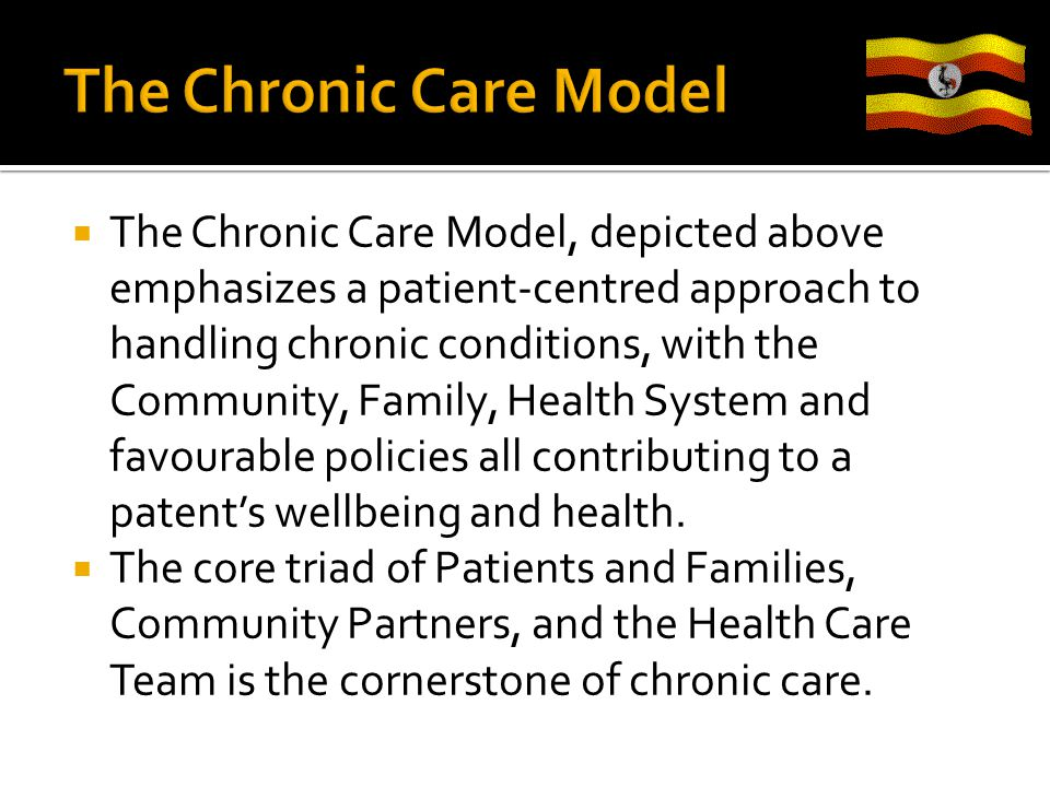  The Chronic Care Model, depicted above emphasizes a patient-centred approach to handling chronic conditions, with the Community, Family, Health System and favourable policies all contributing to a patent's wellbeing and health.