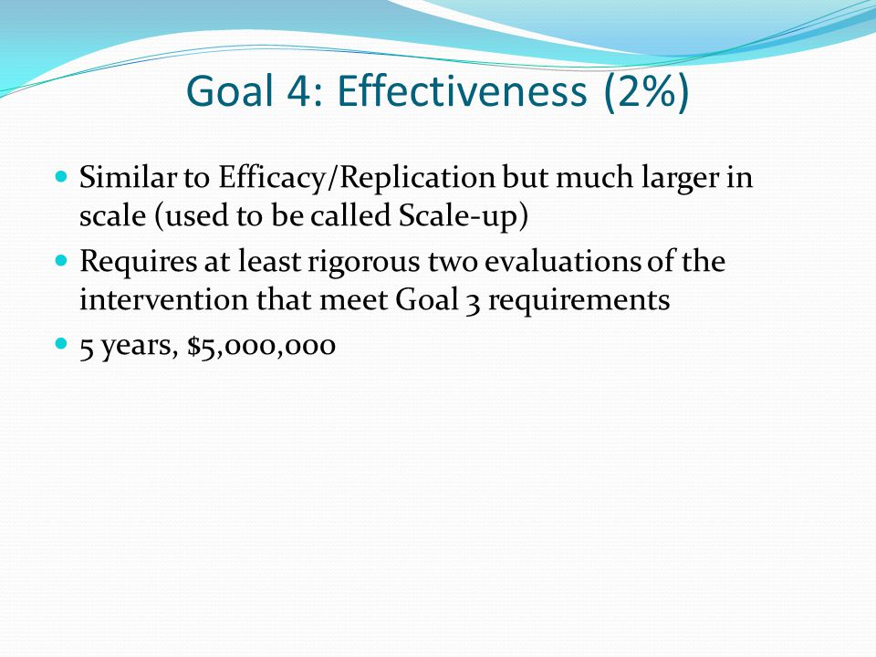 Goal 4: Effectiveness (2%) Similar to Efficacy/Replication but much larger in scale (used to be called Scale-up) Requires at least rigorous two evaluations of the intervention that meet Goal 3 requirements 5 years, $5,000,000
