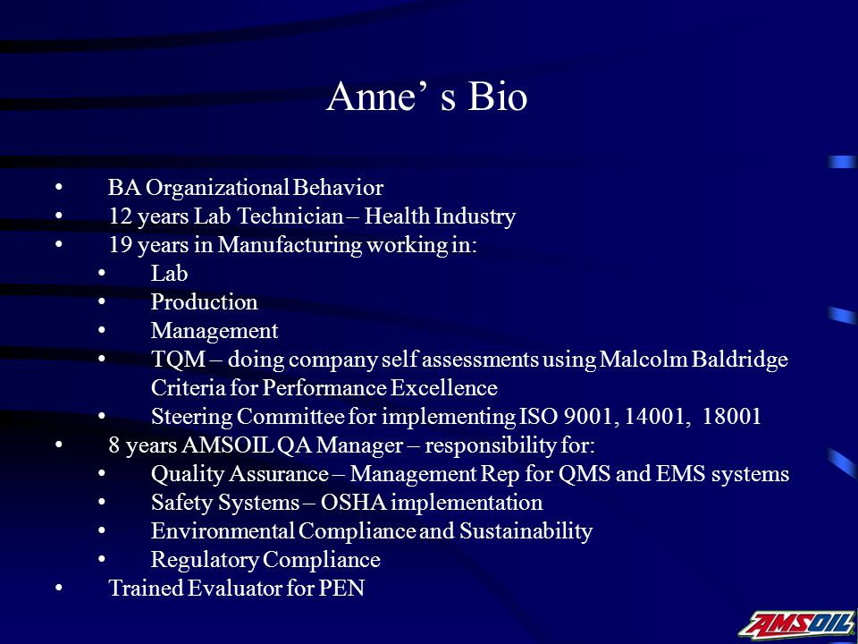 Anne' s Bio BA Organizational Behavior 12 years Lab Technician – Health Industry 19 years in Manufacturing working in: Lab Production Management TQM – doing company self assessments using Malcolm Baldridge Criteria for Performance Excellence Steering Committee for implementing ISO 9001, 14001, 18001 8 years AMSOIL QA Manager – responsibility for: Quality Assurance – Management Rep for QMS and EMS systems Safety Systems – OSHA implementation Environmental Compliance and Sustainability Regulatory Compliance Trained Evaluator for PEN
