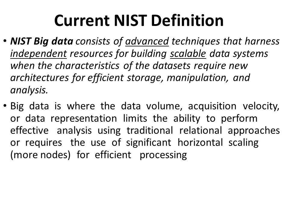 Current NIST Definition NIST Big data consists of advanced techniques that harness independent resources for building scalable data systems when the characteristics of the datasets require new architectures for efficient storage, manipulation, and analysis.