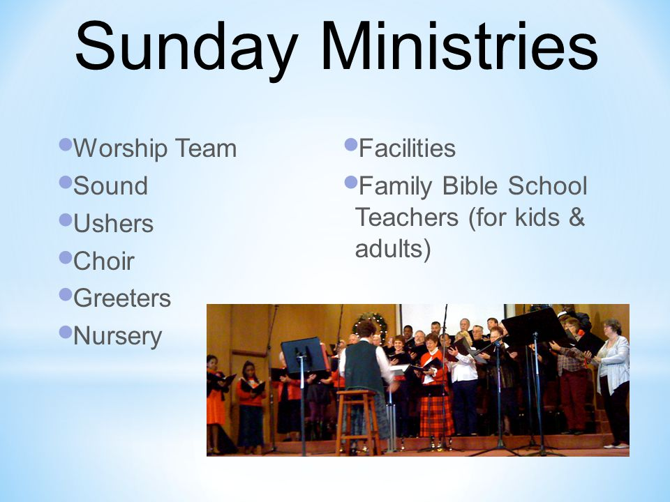 Worship Team Sound Ushers Choir Greeters Nursery Facilities Family Bible School Teachers (for kids & adults) Sunday Ministries