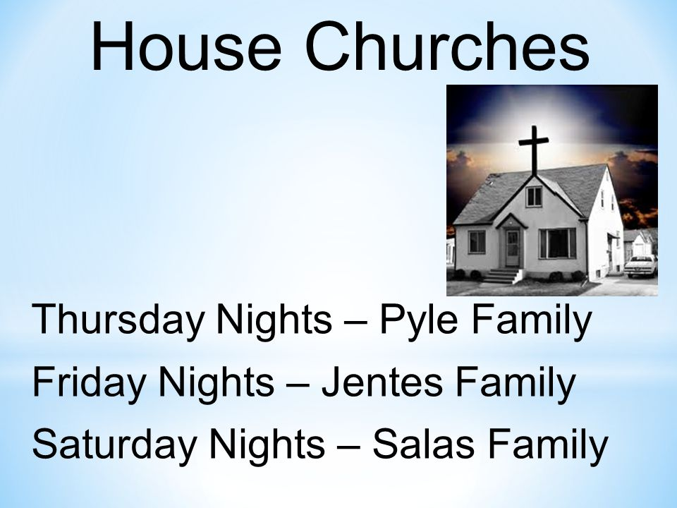 House Churches Thursday Nights – Pyle Family Friday Nights – Jentes Family Saturday Nights – Salas Family