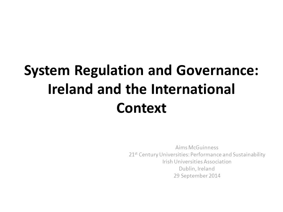 System Regulation and Governance: Ireland and the International Context Aims McGuinness 21 st Century Universities: Performance and Sustainability Iri