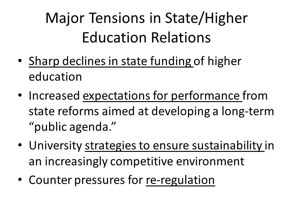 Major Tensions in State/Higher Education Relations Sharp declines in state funding of higher education Increased expectations for performance from sta
