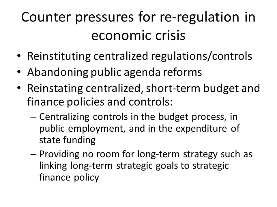 Counter pressures for re-regulation in economic crisis Reinstituting centralized regulations/controls Abandoning public agenda reforms Reinstating cen