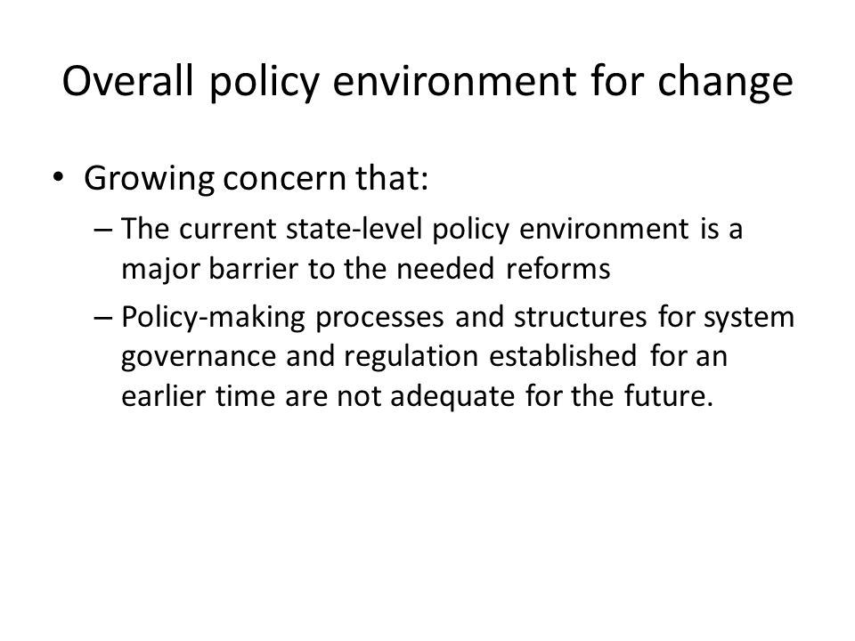 Overall policy environment for change Growing concern that: – The current state-level policy environment is a major barrier to the needed reforms – Po