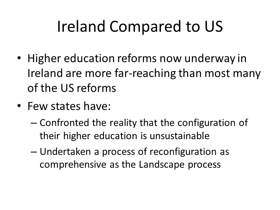 Ireland Compared to US Higher education reforms now underway in Ireland are more far-reaching than most many of the US reforms Few states have: – Conf
