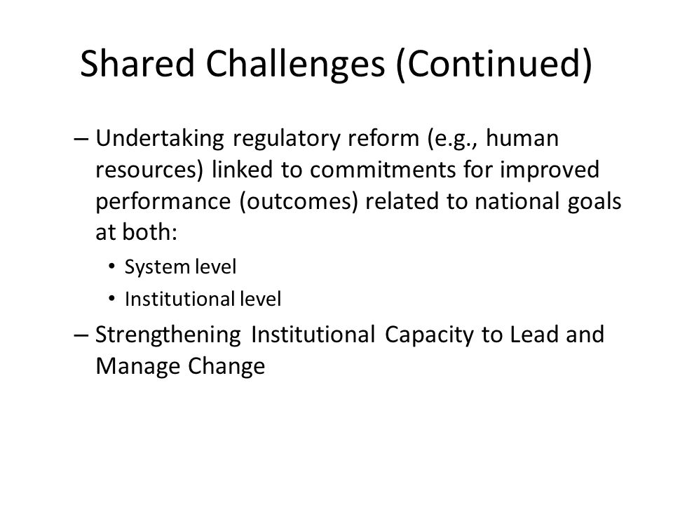 Shared Challenges (Continued) – Undertaking regulatory reform (e.g., human resources) linked to commitments for improved performance (outcomes) relate